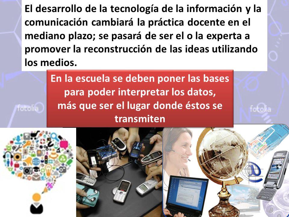 El desarrollo de la tecnología de la información y la comunicación cambiará la práctica docente en el mediano plazo; se pasará de ser el o la experta