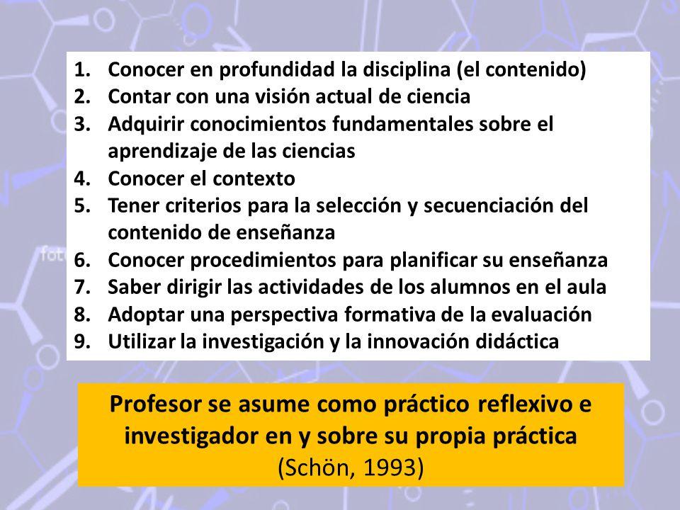1.Conocer en profundidad la disciplina (el contenido) 2.Contar con una visión actual de ciencia 3.Adquirir conocimientos fundamentales sobre el aprendizaje de las ciencias 4.Conocer el contexto 5.Tener criterios para la selección y secuenciación del contenido de enseñanza 6.Conocer procedimientos para planificar su enseñanza 7.Saber dirigir las actividades de los alumnos en el aula 8.Adoptar una perspectiva formativa de la evaluación 9.Utilizar la investigación y la innovación didáctica Profesor se asume como práctico reflexivo e investigador en y sobre su propia práctica (Schön, 1993)