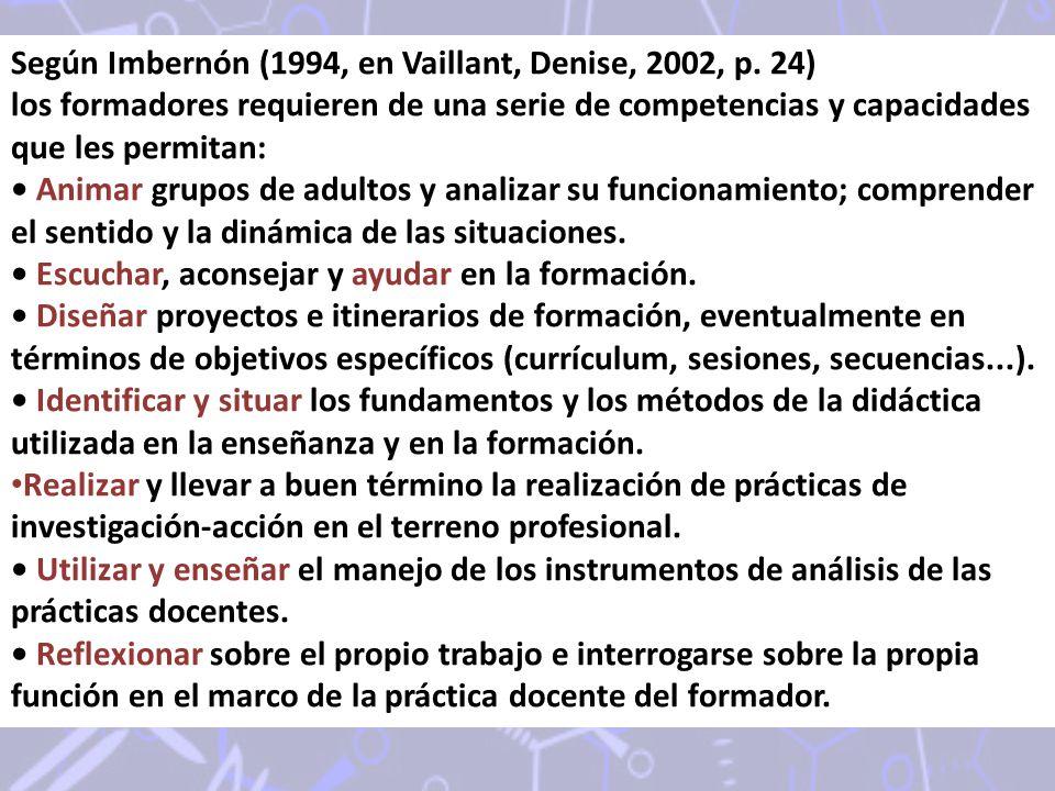 Según Imbernón (1994, en Vaillant, Denise, 2002, p. 24) los formadores requieren de una serie de competencias y capacidades que les permitan: Animar g