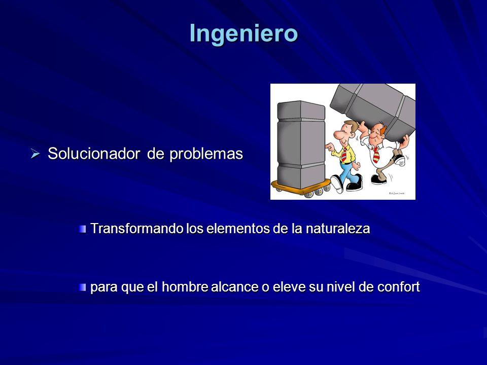 Ingeniero Solucionador de problemas Solucionador de problemas Transformando los elementos de la naturaleza para que el hombre alcance o eleve su nivel