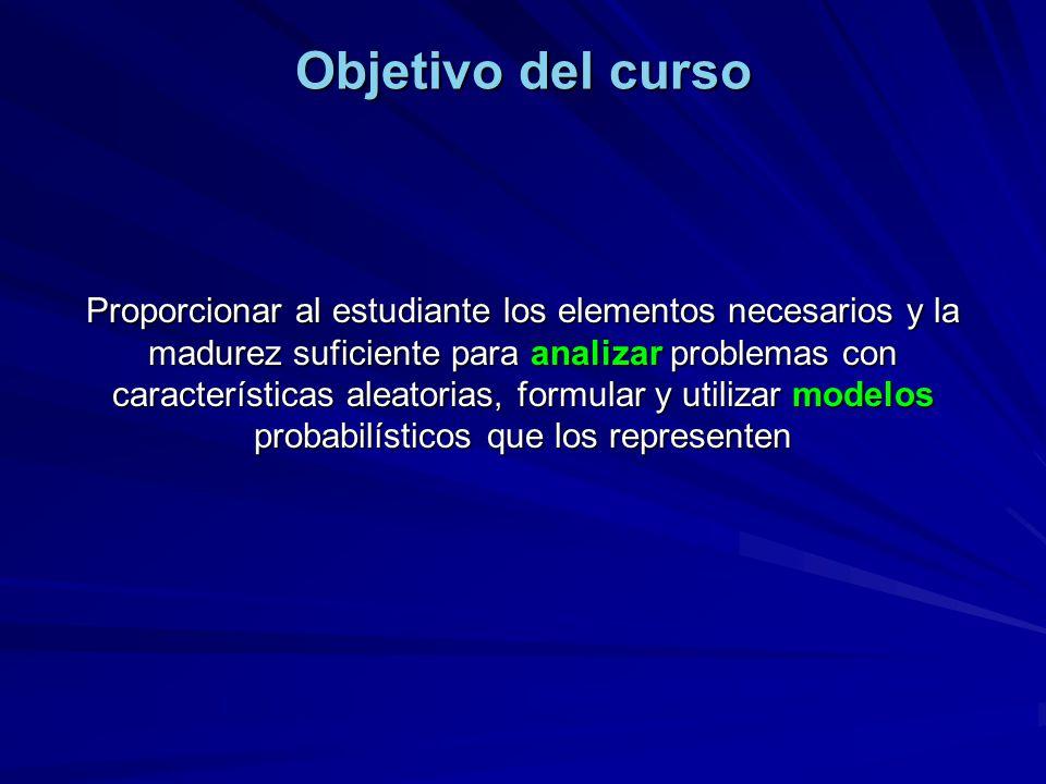 Objetivo del curso Proporcionar al estudiante los elementos necesarios y la madurez suficiente para analizar problemas con características aleatorias,