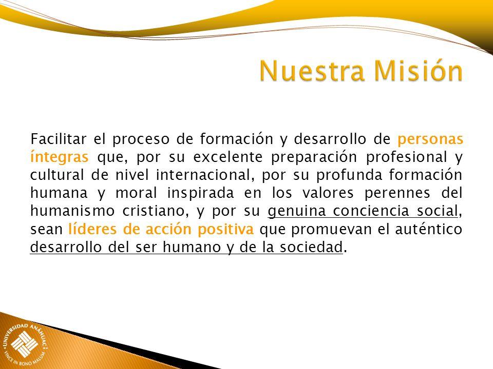 Facilitar el proceso de formación y desarrollo de personas íntegras que, por su excelente preparación profesional y cultural de nivel internacional, p