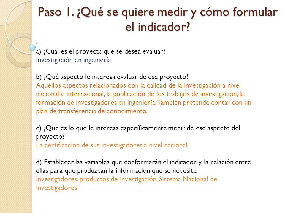 Paso 1. ¿Qué se quiere medir y cómo formular el indicador? a) ¿Cuál es el proyecto que se desea evaluar? Investigación en ingeniería b) ¿Qué aspecto l