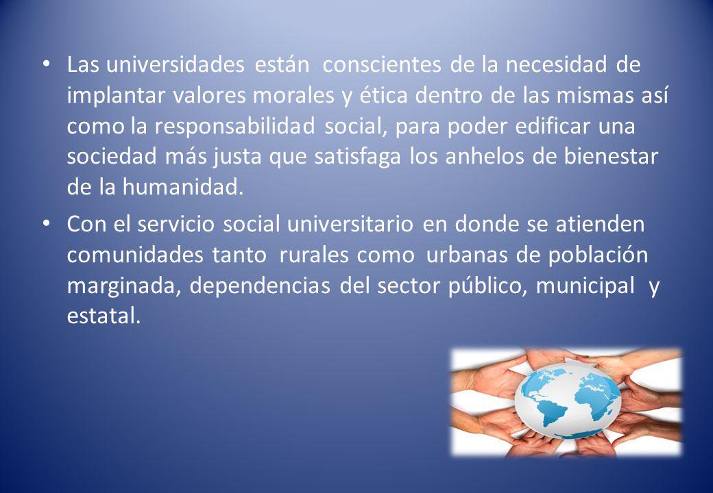 Las universidades están conscientes de la necesidad de implantar valores morales y ética dentro de las mismas así como la responsabilidad social, para poder edificar una sociedad más justa que satisfaga los anhelos de bienestar de la humanidad.