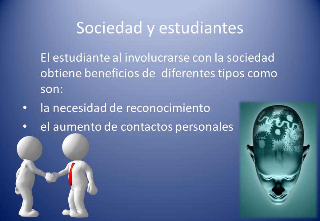 Sociedad y estudiantes El estudiante al involucrarse con la sociedad obtiene beneficios de diferentes tipos como son: la necesidad de reconocimiento el aumento de contactos personales