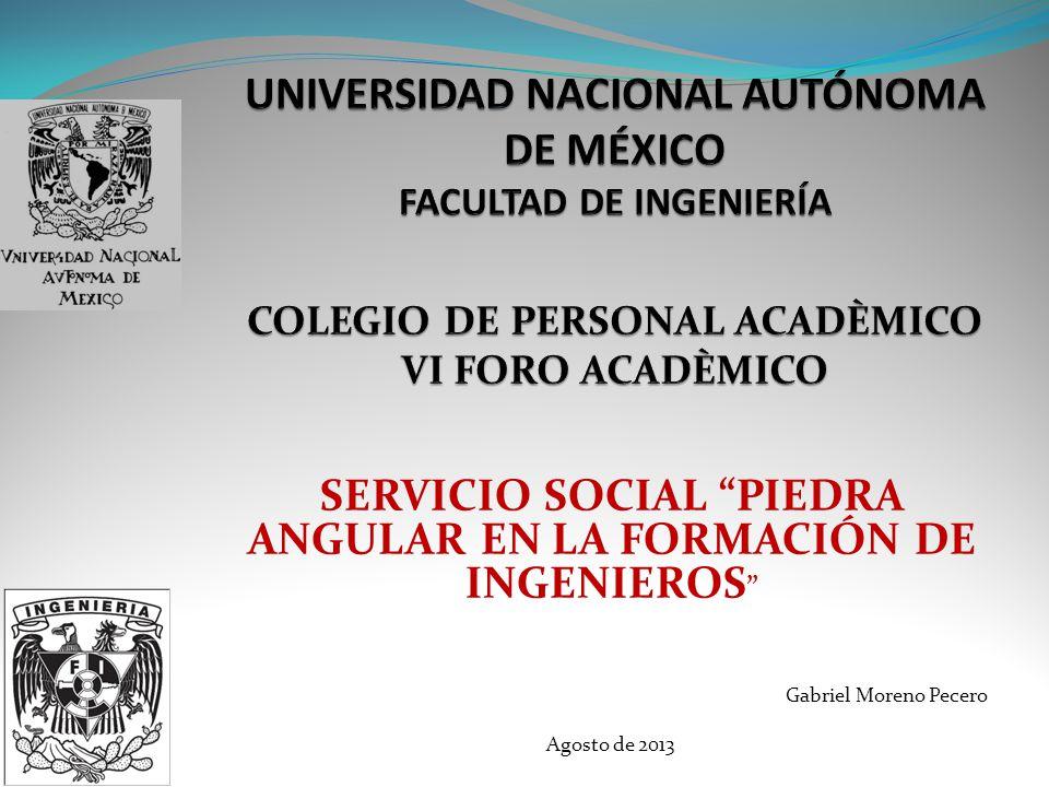 SERVICIO SOCIAL PIEDRA ANGULAR EN LA FORMACIÓN DE INGENIEROS Gabriel Moreno Pecero Agosto de 2013