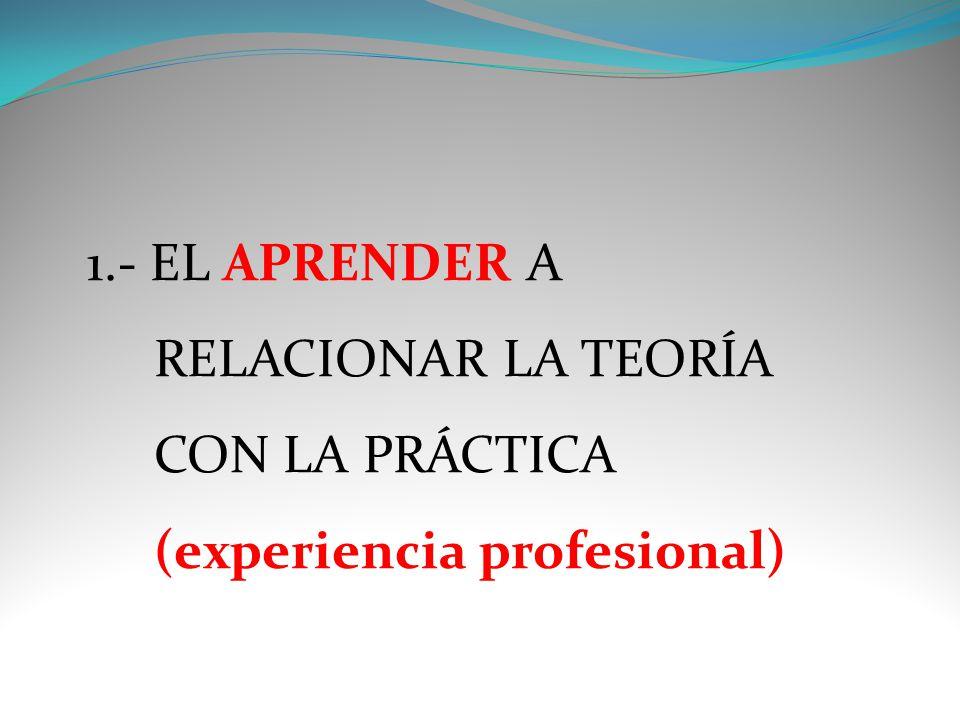 1.- EL APRENDER A RELACIONAR LA TEORÍA CON LA PRÁCTICA (experiencia profesional)