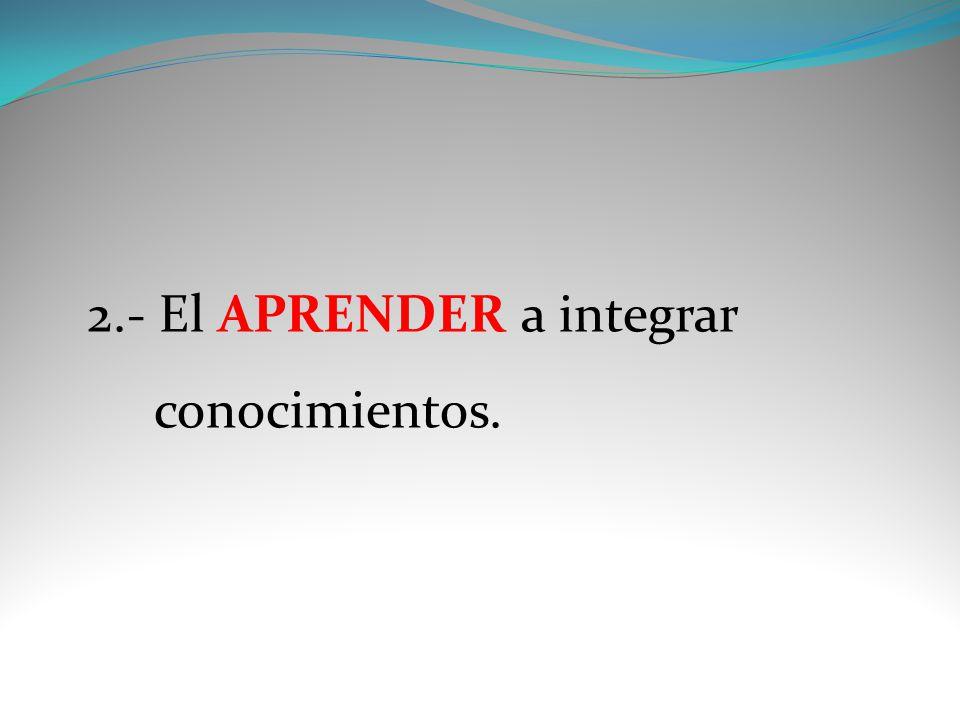 2.- El APRENDER a integrar conocimientos.