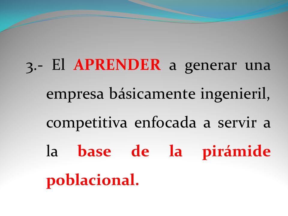 3.- El APRENDER a generar una empresa básicamente ingenieril, competitiva enfocada a servir a la base de la pirámide poblacional.