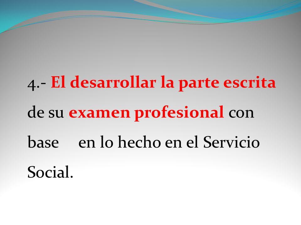 4.- El desarrollar la parte escrita de su examen profesional con base en lo hecho en el Servicio Social.