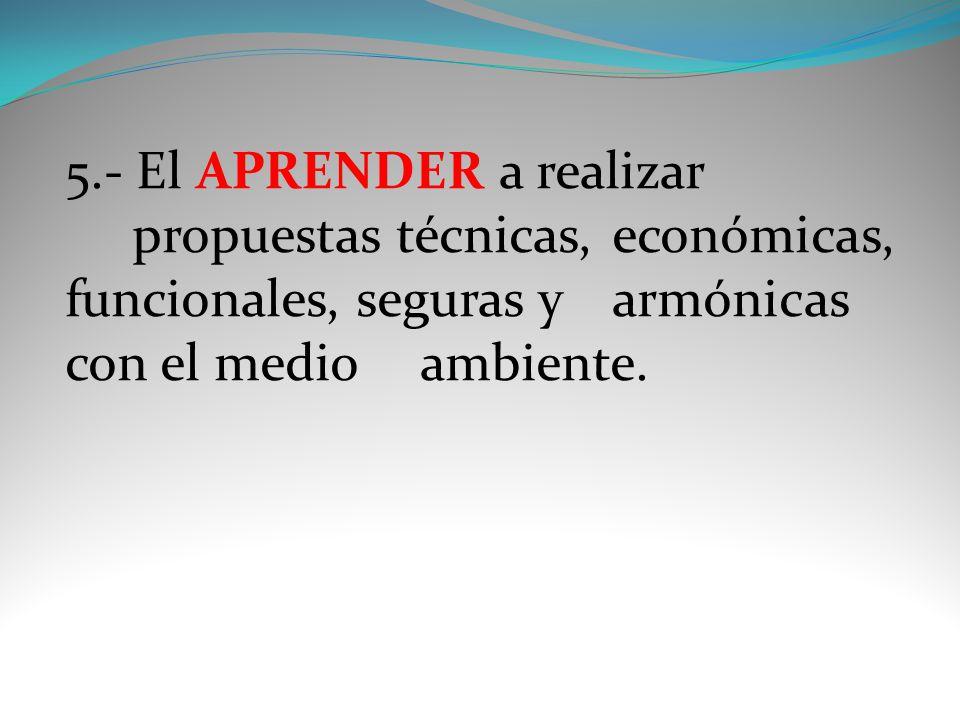 5.- El APRENDER a realizar propuestas técnicas, económicas, funcionales, seguras y armónicas con el medio ambiente.