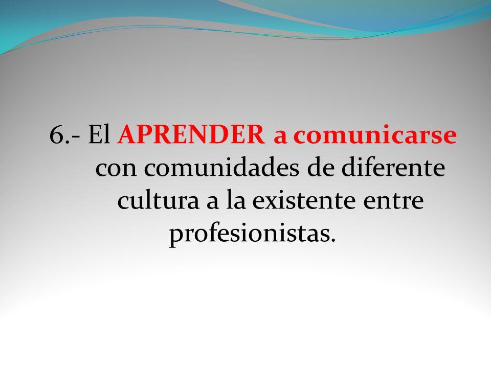6.- El APRENDER a comunicarse con comunidades de diferente cultura a la existente entre profesionistas.