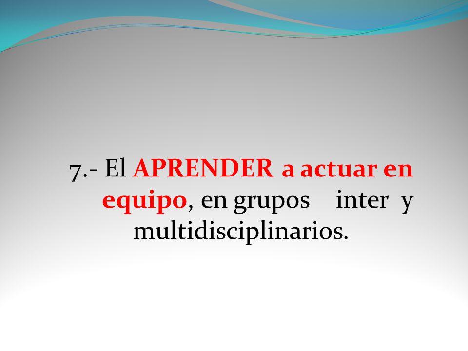 7.- El APRENDER a actuar en equipo, en grupos inter y multidisciplinarios.