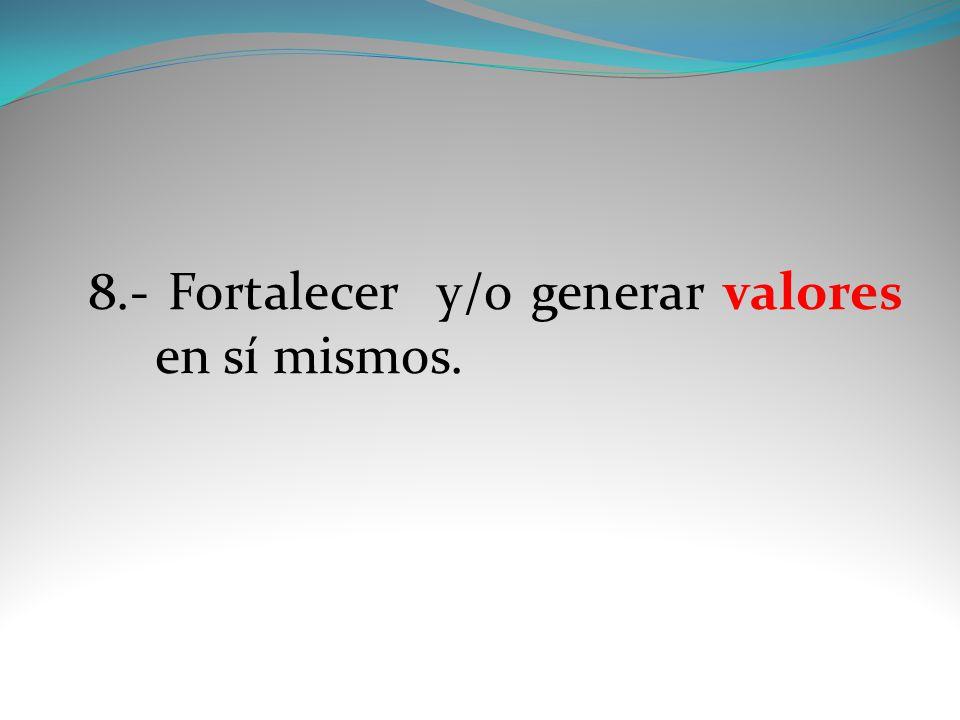 8.- Fortalecer y/o generar valores en sí mismos.