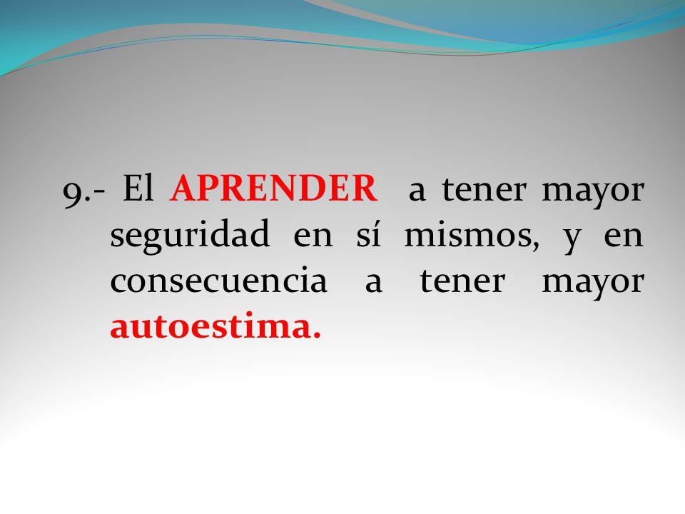 9.- El APRENDER a tener mayor seguridad en sí mismos, y en consecuencia a tener mayor autoestima.