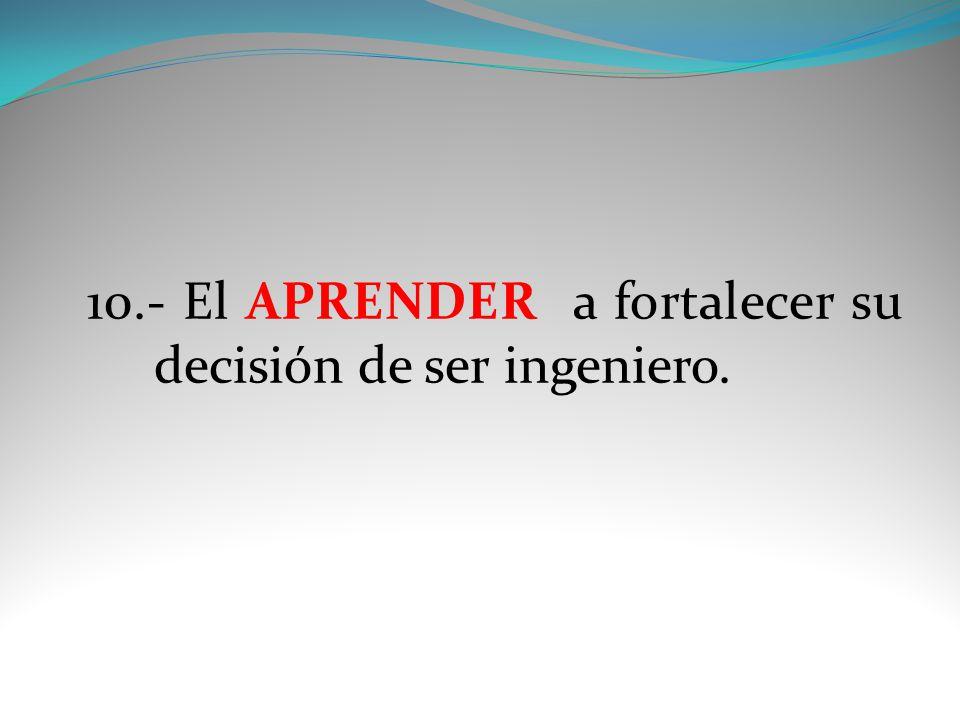 10.- El APRENDER a fortalecer su decisión de ser ingeniero.