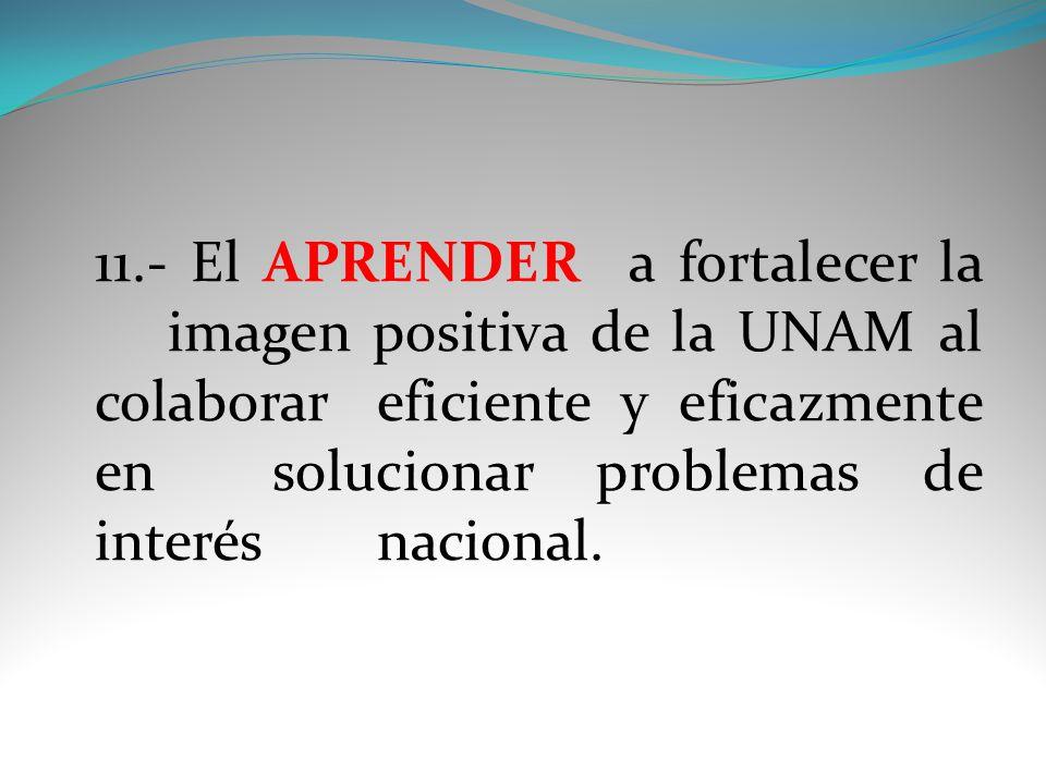 11.- El APRENDER a fortalecer la imagen positiva de la UNAM al colaborar eficiente y eficazmente en solucionar problemas de interés nacional.