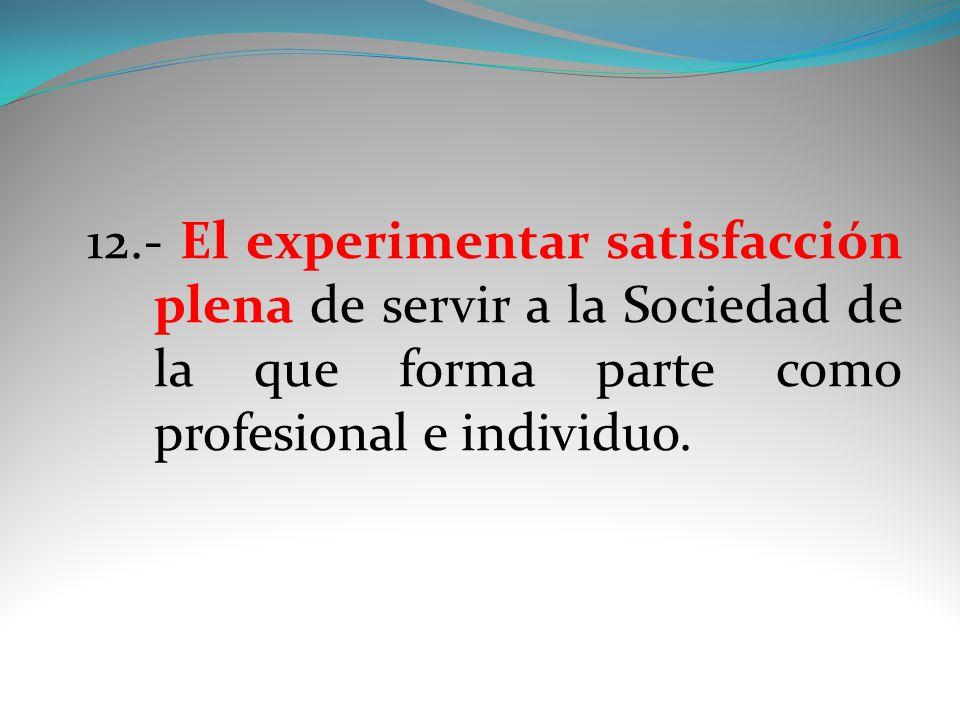 12.- El experimentar satisfacción plena de servir a la Sociedad de la que forma parte como profesional e individuo.