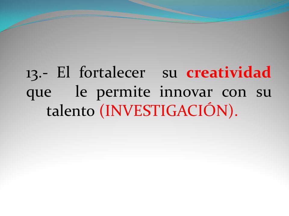 13.- El fortalecer su creatividad que le permite innovar con su talento (INVESTIGACIÓN).