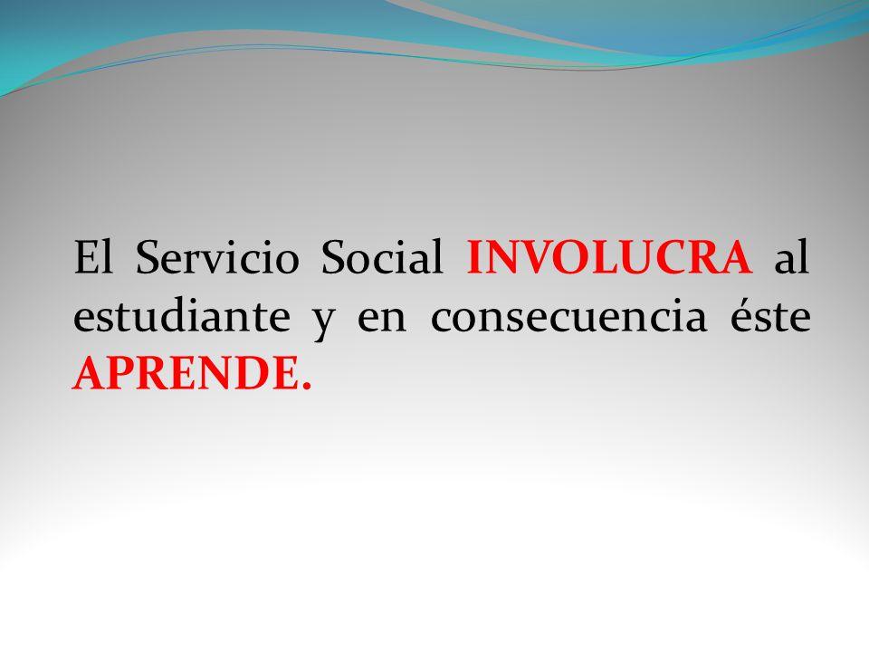 El Servicio Social INVOLUCRA al estudiante y en consecuencia éste APRENDE.