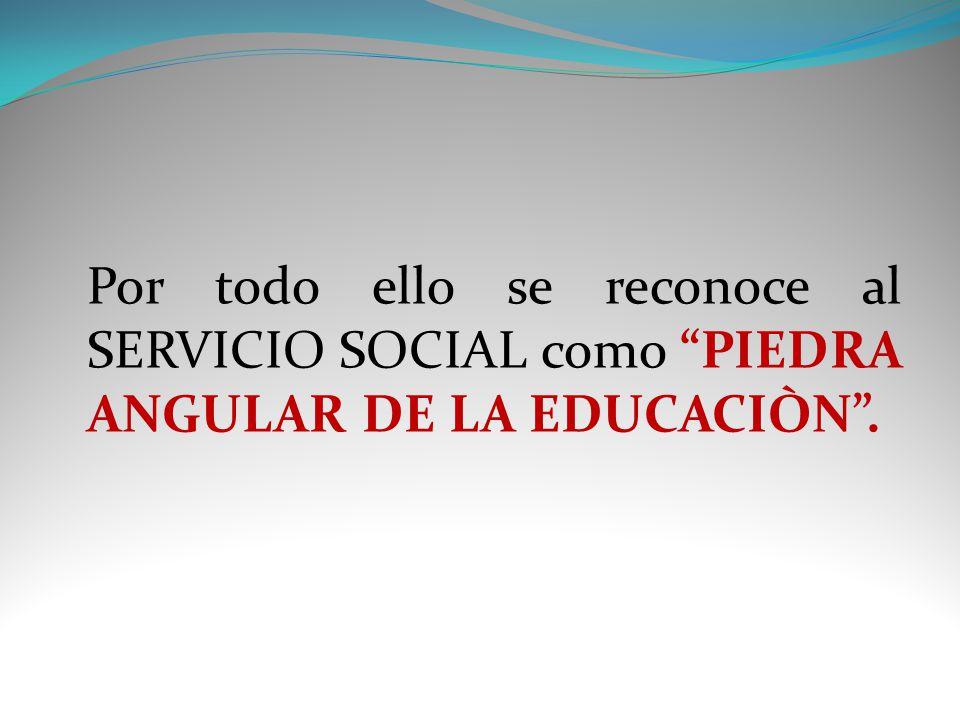 Por todo ello se reconoce al SERVICIO SOCIAL como PIEDRA ANGULAR DE LA EDUCACIÒN.
