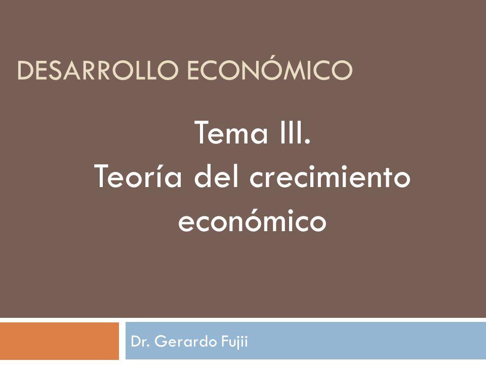DESARROLLO ECONÓMICO Dr. Gerardo Fujii Tema III. Teoría del crecimiento económico