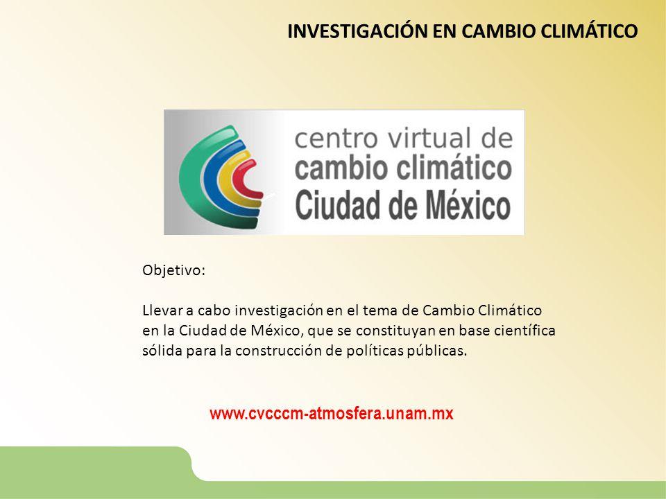 INVESTIGACIÓN EN CAMBIO CLIMÁTICO Objetivo: Llevar a cabo investigación en el tema de Cambio Climático en la Ciudad de México, que se constituyan en b