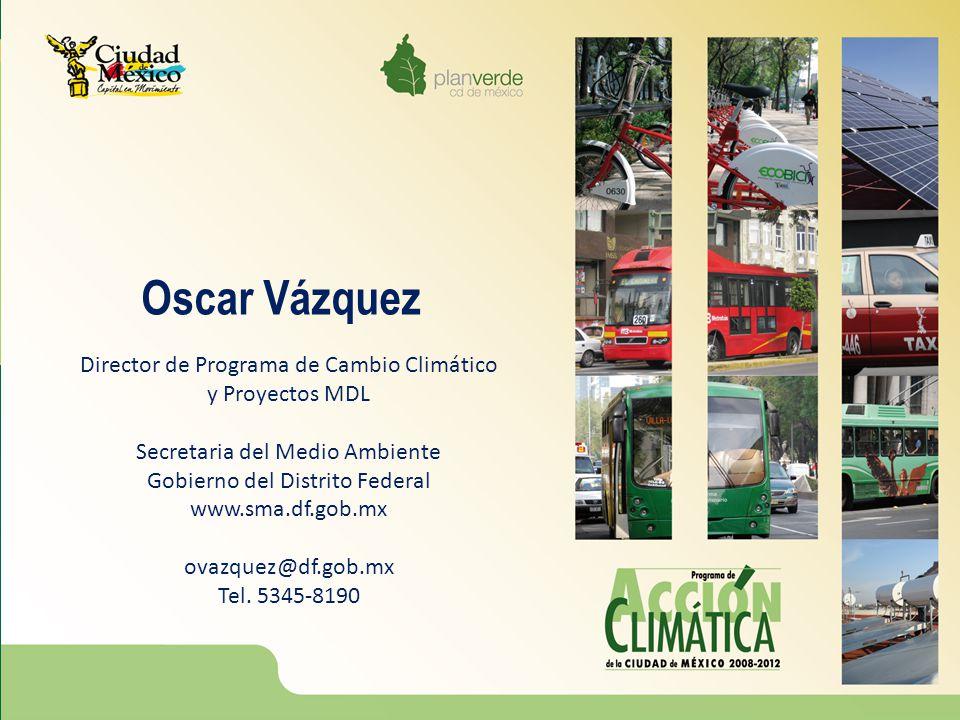 Oscar Vázquez Director de Programa de Cambio Climático y Proyectos MDL Secretaria del Medio Ambiente Gobierno del Distrito Federal www.sma.df.gob.mx o