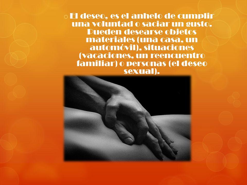 o El deseo, es el anhelo de cumplir una voluntad o saciar un gusto. Pueden desearse objetos materiales (una casa, un automóvil), situaciones (vacacion
