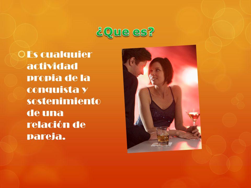 Es cualquier actividad propia de la conquista y sostenimiento de una relación de pareja.