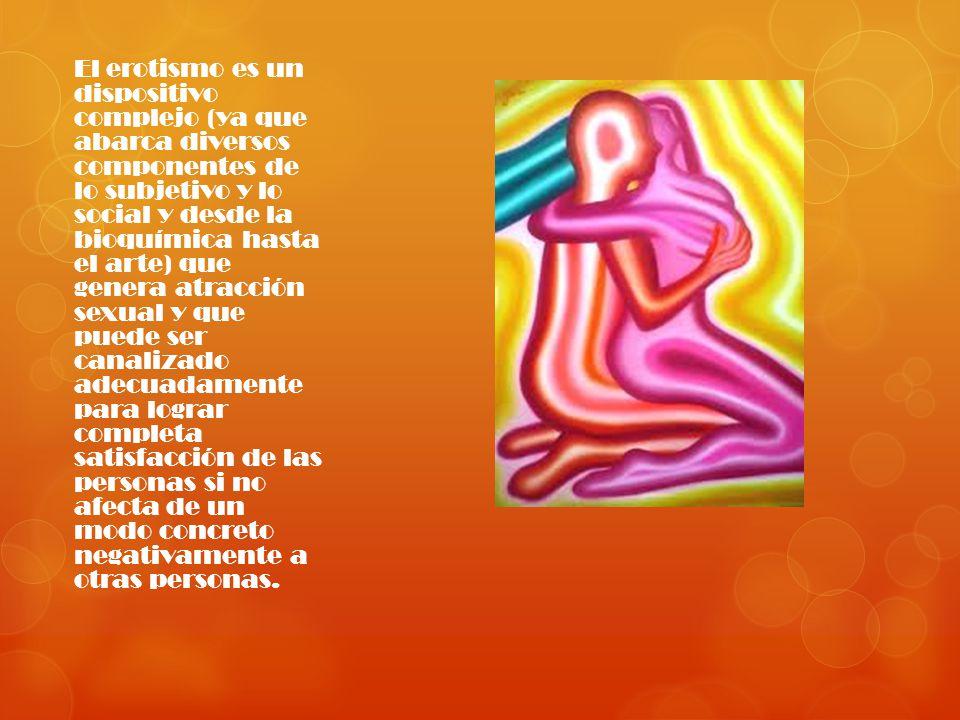 El erotismo es un dispositivo complejo (ya que abarca diversos componentes de lo subjetivo y lo social y desde la bioquímica hasta el arte) que genera