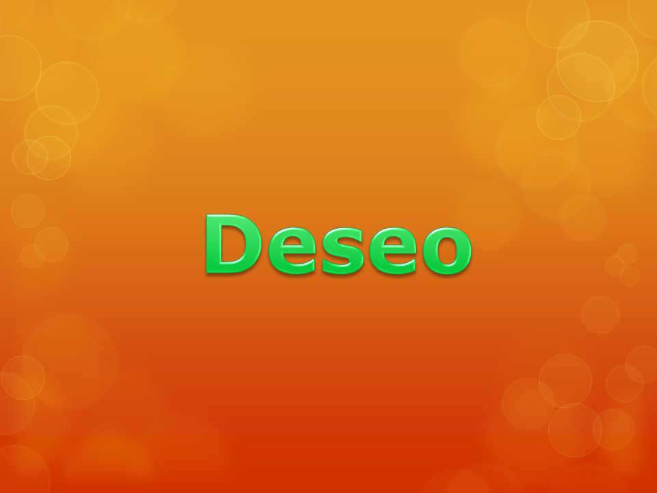 o El deseo, es el anhelo de cumplir una voluntad o saciar un gusto.