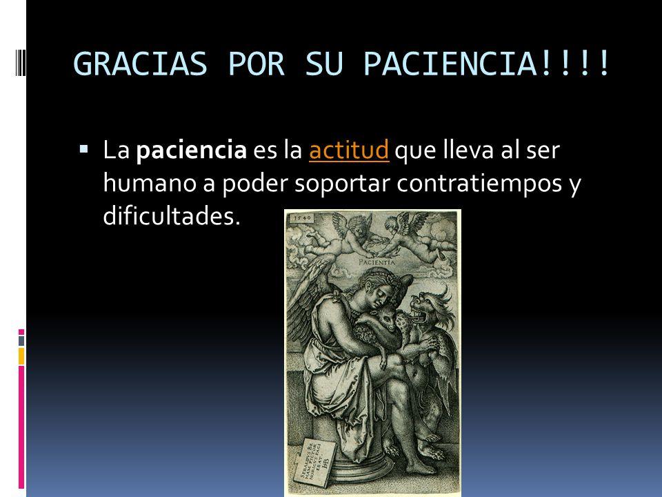 GRACIAS POR SU PACIENCIA!!!! La paciencia es la actitud que lleva al ser humano a poder soportar contratiempos y dificultades.actitud