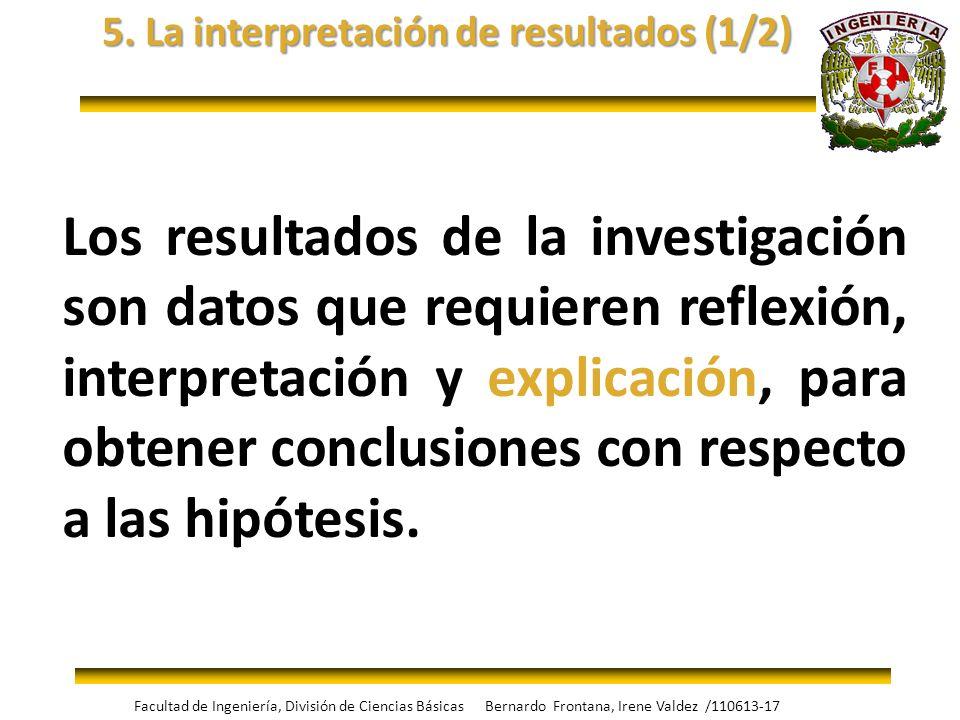 5. La interpretación de resultados (1/2) Los resultados de la investigación son datos que requieren reflexión, interpretación y explicación, para obte
