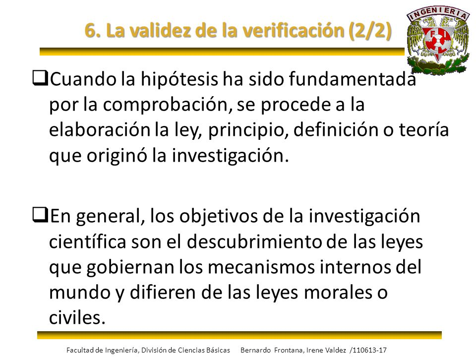 6. La validez de la verificación (2/2) Cuando la hipótesis ha sido fundamentada por la comprobación, se procede a la elaboración la ley, principio, de