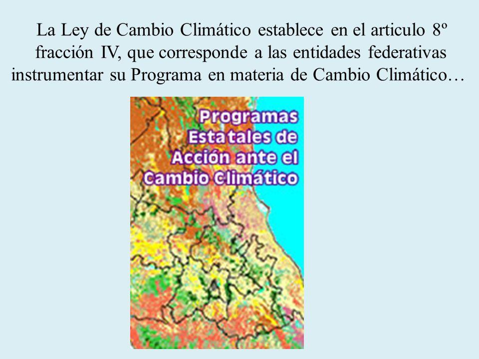 La Ley de Cambio Climático establece en el articulo 8º fracción IV, que corresponde a las entidades federativas instrumentar su Programa en materia de Cambio Climático…