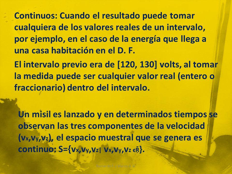 Continuos: Cuando el resultado puede tomar cualquiera de los valores reales de un intervalo, por ejemplo, en el caso de la energía que llega a una casa habitación en el D.