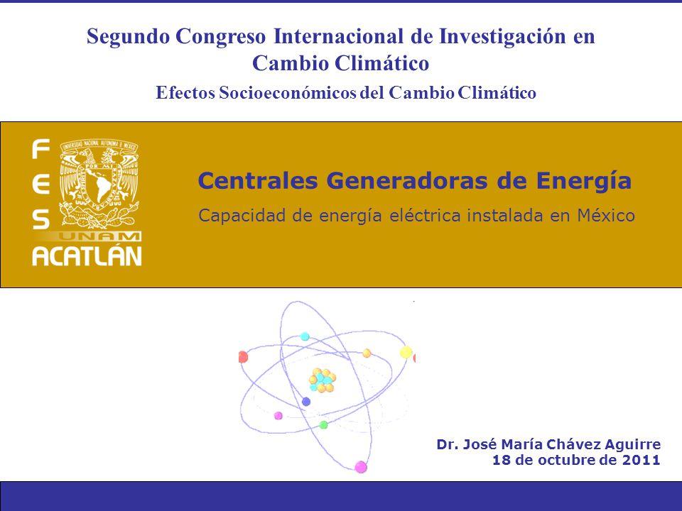 Dr. José María Chávez Aguirre 18 de octubre de 2011 Centrales Generadoras de Energía Capacidad de energía eléctrica instalada en México Segundo Congre