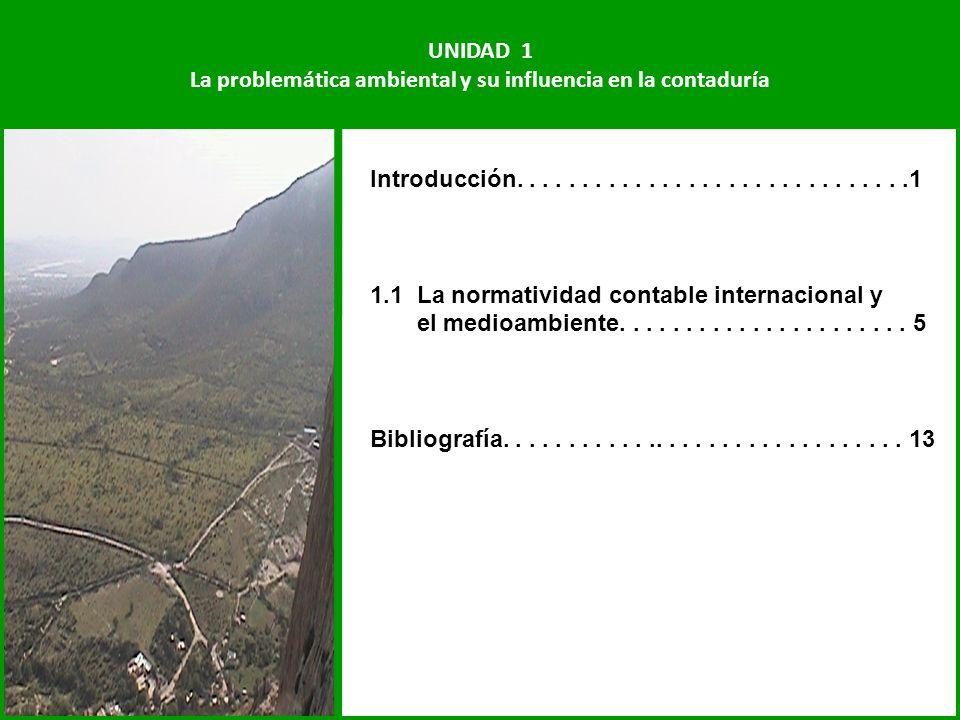 UNIDAD 1 La problemática ambiental y su influencia en la contaduría Introducción..............................1 1.1 La normatividad contable internaci