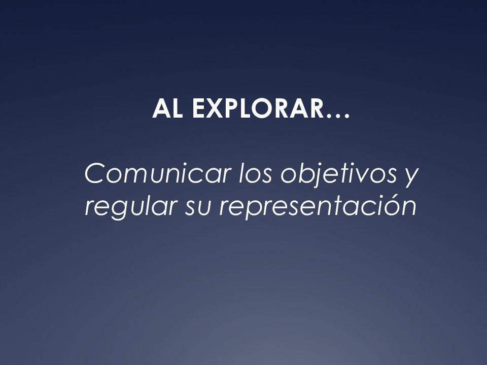 AL EXPLORAR… Comunicar los objetivos y regular su representación