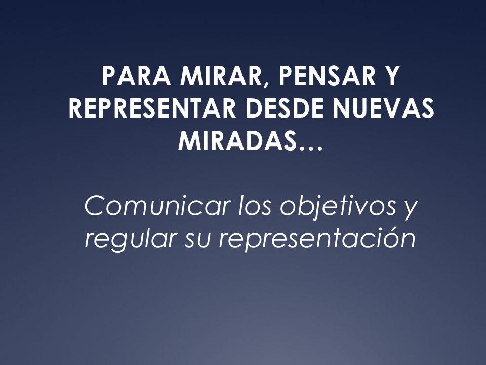 PARA MIRAR, PENSAR Y REPRESENTAR DESDE NUEVAS MIRADAS… Comunicar los objetivos y regular su representación