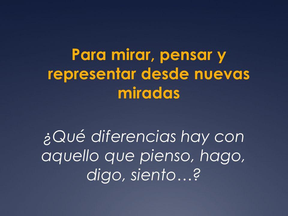 Para mirar, pensar y representar desde nuevas miradas ¿Qué diferencias hay con aquello que pienso, hago, digo, siento…?