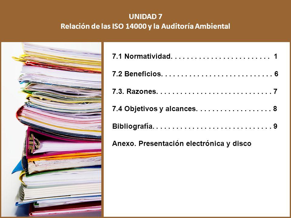 UNIDAD 7 Relación de las ISO 14000 y la Auditoría Ambiental 7.1 Normatividad......................... 1 7.2 Beneficios............................ 6 7