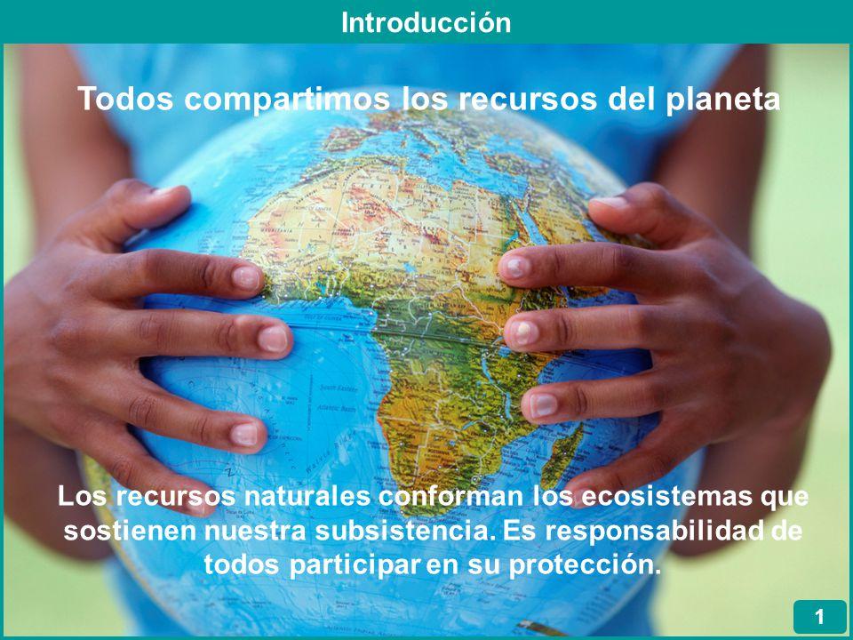 Introducción 1 Los recursos naturales conforman los ecosistemas que sostienen nuestra subsistencia. Es responsabilidad de todos participar en su prote
