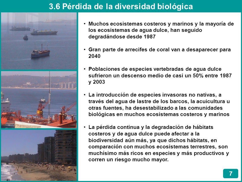 3.6 Pérdida de la diversidad biológica 7 Muchos ecosistemas costeros y marinos y la mayoría de los ecosistemas de agua dulce, han seguido degradándose