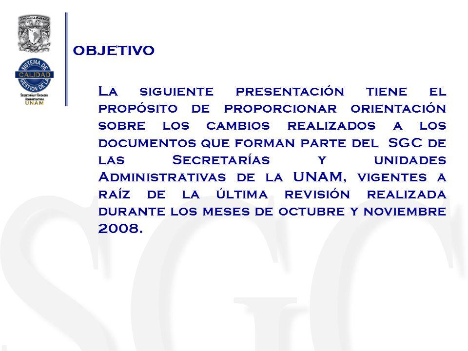 OBJETIVO La siguiente presentación tiene el propósito de proporcionar orientación sobre los cambios realizados a los documentos que forman parte del SGC de las Secretarías y unidades Administrativas de la UNAM, vigentes a raíz de la última revisión realizada durante los meses de octubre y noviembre 2008.