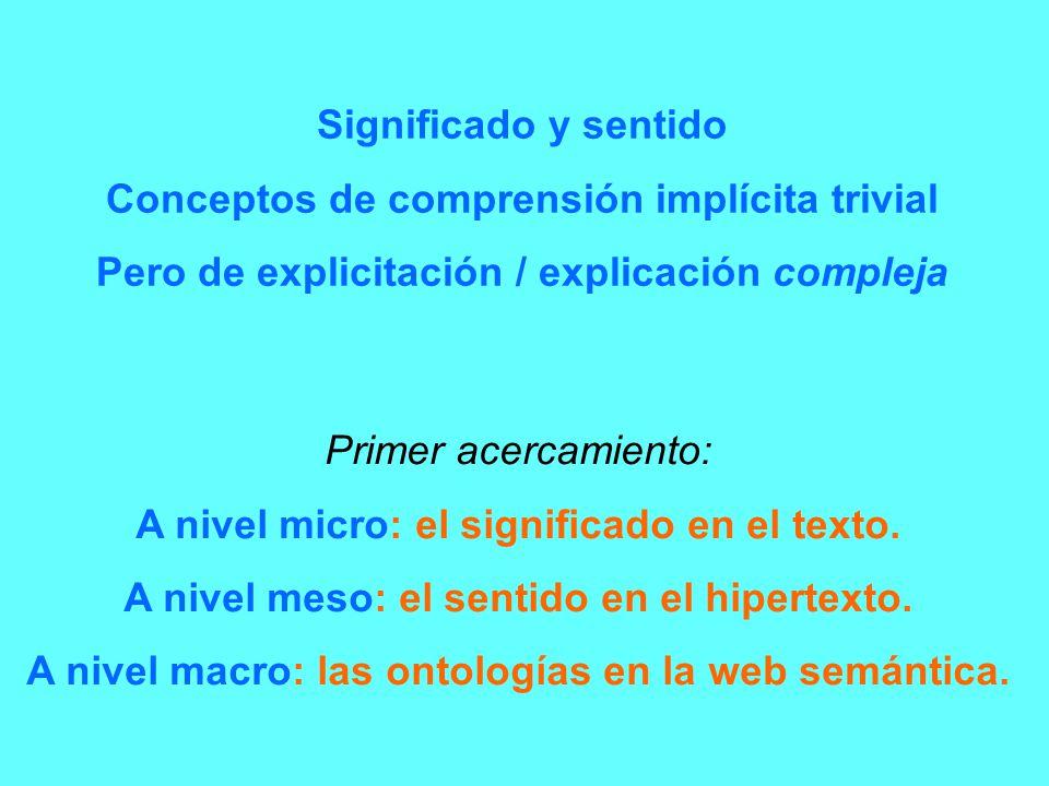 Significado y sentido Conceptos de comprensión implícita trivial Pero de explicitación / explicación compleja Primer acercamiento: A nivel micro: el s