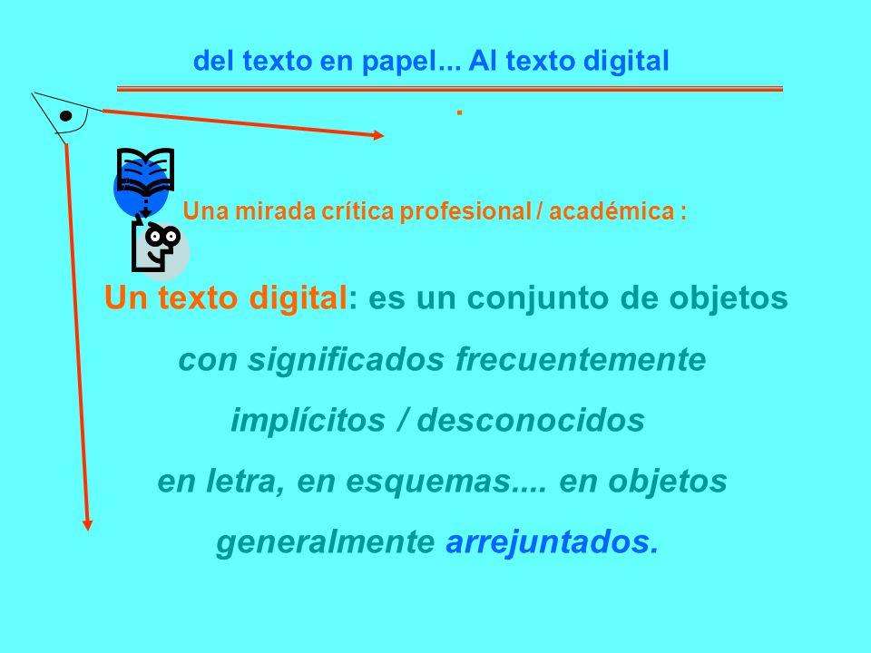 Una mirada crítica profesional / académica :. del texto en papel... Al texto digital Un texto digital: es un conjunto de objetos con significados frec