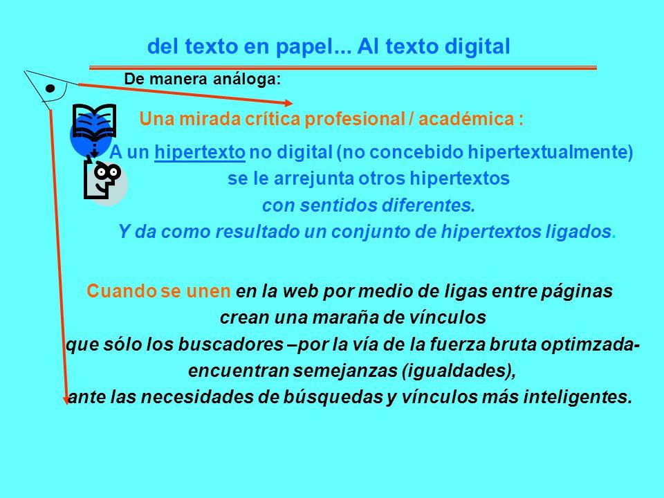 del texto en papel... Al texto digital A un hipertexto no digital (no concebido hipertextualmente) se le arrejunta otros hipertextos con sentidos dife