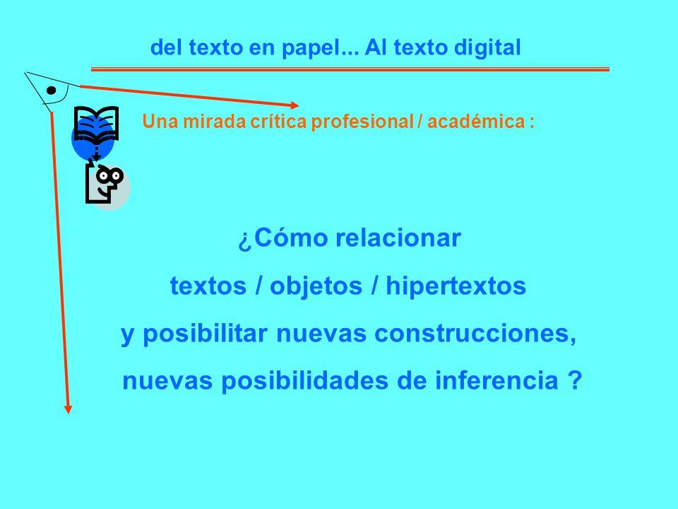 del texto en papel... Al texto digital Una mirada crítica profesional / académica : ¿ Cómo relacionar textos / objetos / hipertextos y posibilitar nue